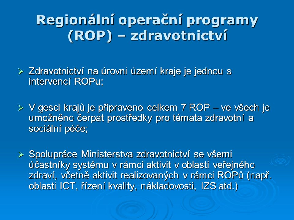 Regionální operační programy (ROP) – zdravotnictví  Zdravotnictví na úrovni území kraje je jednou s intervencí ROPu;  V gesci krajů je připraveno celkem 7 ROP – ve všech je umožněno čerpat prostředky pro témata zdravotní a sociální péče;  Spolupráce Ministerstva zdravotnictví se všemi účastníky systému v rámci aktivit v oblasti veřejného zdraví, včetně aktivit realizovaných v rámci ROPů (např.