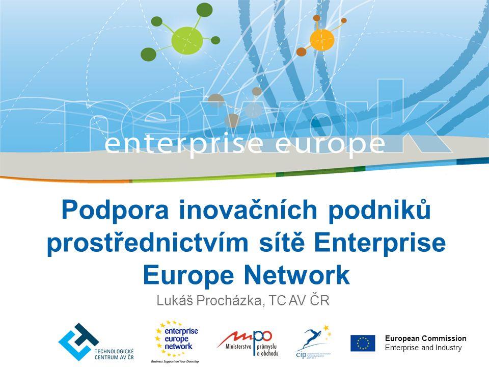 Podpora inovačních podniků prostřednictvím sítě Enterprise Europe Network Lukáš Procházka, TC AV ČR European Commission Enterprise and Industry