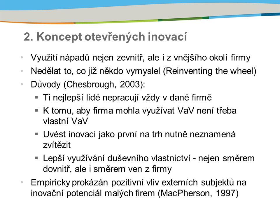 2. Koncept otevřených inovací Využití nápadů nejen zevnitř, ale i z vnějšího okolí firmy Nedělat to, co již někdo vymyslel (Reinventing the wheel) Dův