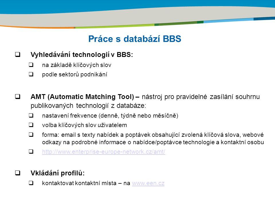 Práce s databází BBS  Vyhledávání technologií v BBS:  na základě klíčových slov  podle sektorů podnikání  AMT (Automatic Matching Tool) – nástroj pro pravidelné zasílání souhrnu publikovaných technologií z databáze:  nastavení frekvence (denně, týdně nebo měsíčně)  volba klíčových slov uživatelem  forma: email s texty nabídek a poptávek obsahující zvolená klíčová slova, webové odkazy na podrobné informace o nabídce/poptávce technologie a kontaktní osobu  http://www.enterprise-europe-network.cz/amt/ http://www.enterprise-europe-network.cz/amt/  Vkládání profilů:  kontaktovat kontaktní místa – na www.een.czwww.een.cz