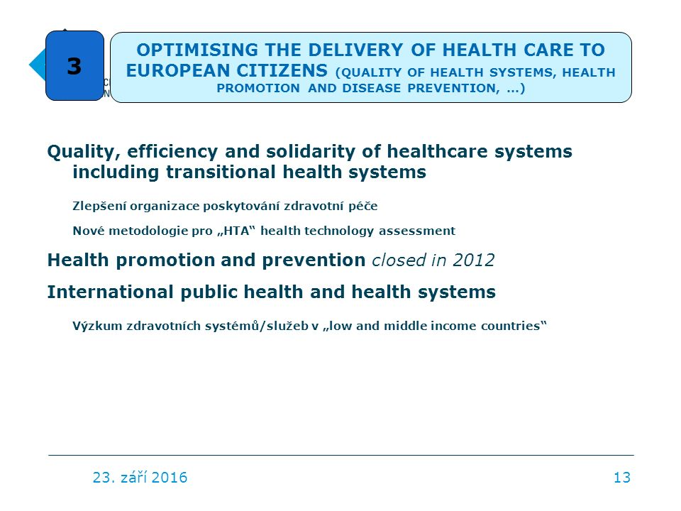 "Quality, efficiency and solidarity of healthcare systems including transitional health systems Zlepšení organizace poskytování zdravotní péče Nové metodologie pro ""HTA health technology assessment Health promotion and prevention closed in 2012 International public health and health systems Výzkum zdravotních systémů/služeb v ""low and middle income countries 23."