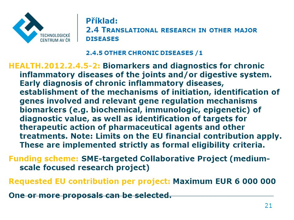Příklad: 2.4 T RANSLATIONAL RESEARCH IN OTHER MAJOR DISEASES 2.4.5 OTHER CHRONIC DISEASES /1 HEALTH.2012.2.4.5-2: Biomarkers and diagnostics for chronic inflammatory diseases of the joints and/or digestive system.