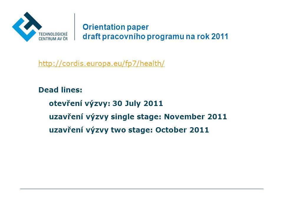 Orientation paper draft pracovního programu na rok 2011 http://cordis.europa.eu/fp7/health/ Dead lines: otevření výzvy: 30 July 2011 uzavření výzvy single stage: November 2011 uzavření výzvy two stage: October 2011