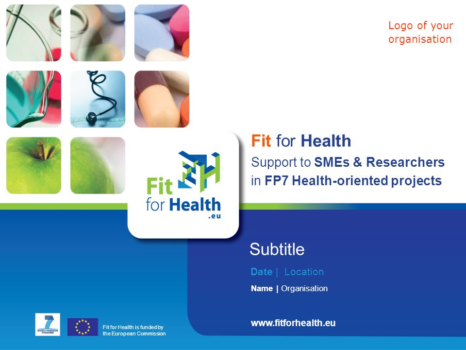 Fit for Health is funded by the European Commission www.fitforhealth.eu Subtitle Date | Location Name | Organisation Fit for Health Support to SMEs & Researchers in FP7 Health-oriented projects Logo of your organisation