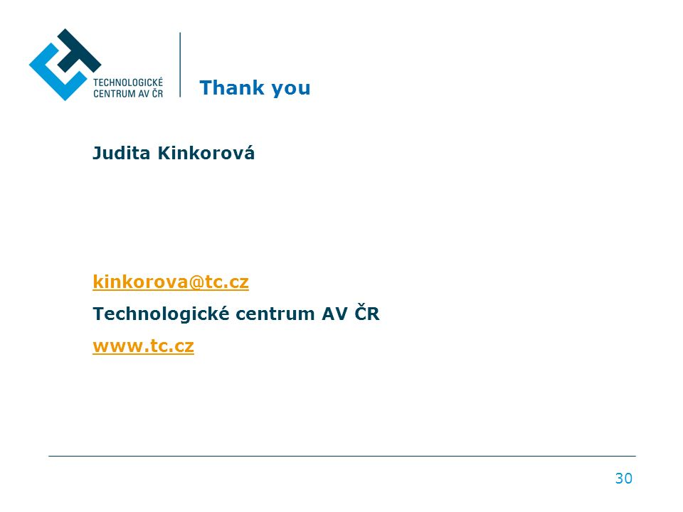 Thank you Judita Kinkorová kinkorova@tc.cz Technologické centrum AV ČR www.tc.cz 30