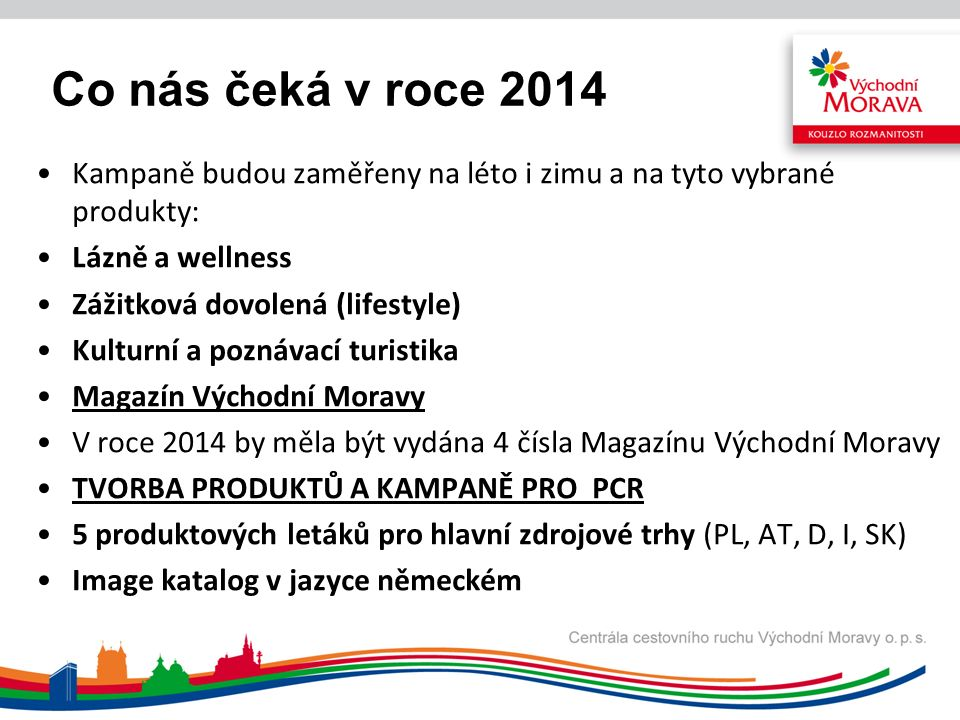 Co nás čeká v roce 2014 Kampaně budou zaměřeny na léto i zimu a na tyto vybrané produkty: Lázně a wellness Zážitková dovolená (lifestyle) Kulturní a poznávací turistika Magazín Východní Moravy V roce 2014 by měla být vydána 4 čísla Magazínu Východní Moravy TVORBA PRODUKTŮ A KAMPANĚ PRO PCR 5 produktových letáků pro hlavní zdrojové trhy (PL, AT, D, I, SK) Image katalog v jazyce německém