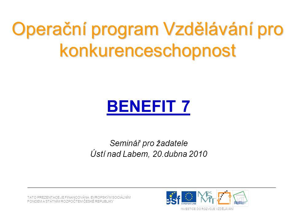 Operační program Vzdělávání pro konkurenceschopnost BENEFIT 7 Seminář pro žadatele Ústí nad Labem, 20.dubna 2010 TATO PREZENTACE JE FINANCOVÁNA EVROPSKÝM SOCIÁLNÍM FONDEM A STÁTNÍM ROZPOČTEM ČESKÉ REPUBLIKY INVESTICE DO ROZVOJE VZDĚLÁVÁNÍ