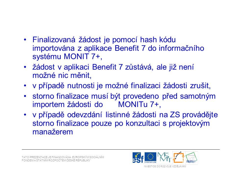 Finalizovaná žádost je pomocí hash kódu importována z aplikace Benefit 7 do informačního systému MONIT 7+, žádost v aplikaci Benefit 7 zůstává, ale již není možné nic měnit, v případě nutnosti je možné finalizaci žádosti zrušit, storno finalizace musí být provedeno před samotným importem žádosti do MONITu 7+, v případě odevzdání listinné žádosti na ZS provádějte storno finalizace pouze po konzultaci s projektovým manažerem TATO PREZENTACE JE FINANCOVÁNA EVROPSKÝM SOCIÁLNÍM FONDEM A STÁTNÍM ROZPOČTEM ČESKÉ REPUBLIKY INVESTICE DO ROZVOJE VZDĚLÁVÁNÍ