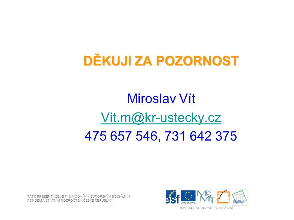 DĚKUJI ZA POZORNOST Miroslav Vít Vit.m@kr-ustecky.cz 475 657 546, 731 642 375 TATO PREZENTACE JE FINANCOVÁNA EVROPSKÝM SOCIÁLNÍM FONDEM A STÁTNÍM ROZPOČTEM ČESKÉ REPUBLIKY INVESTICE DO ROZVOJE VZDĚLÁVÁNÍ