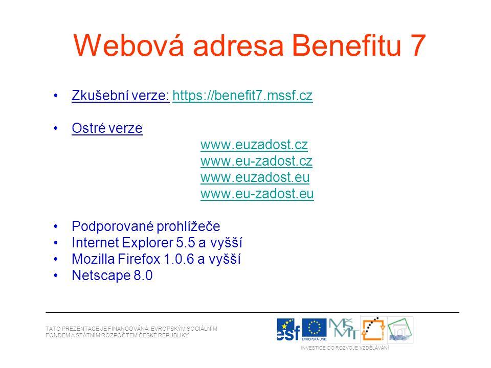 Webová adresa Benefitu 7 Zkušební verze: https://benefit7.mssf.czhttps://benefit7.mssf.cz Ostré verze www.euzadost.cz www.eu-zadost.cz www.euzadost.eu www.eu-zadost.eu Podporované prohlížeče Internet Explorer 5.5 a vyšší Mozilla Firefox 1.0.6 a vyšší Netscape 8.0 TATO PREZENTACE JE FINANCOVÁNA EVROPSKÝM SOCIÁLNÍM FONDEM A STÁTNÍM ROZPOČTEM ČESKÉ REPUBLIKY INVESTICE DO ROZVOJE VZDĚLÁVÁNÍ