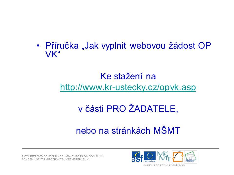 """Příručka """"Jak vyplnit webovou žádost OP VK Ke stažení na http://www.kr-ustecky.cz/opvk.asp v části PRO ŽADATELE, nebo na stránkách MŠMT TATO PREZENTACE JE FINANCOVÁNA EVROPSKÝM SOCIÁLNÍM FONDEM A STÁTNÍM ROZPOČTEM ČESKÉ REPUBLIKY INVESTICE DO ROZVOJE VZDĚLÁVÁNÍ"""