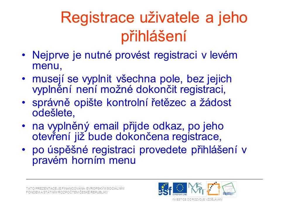 Registrace uživatele a jeho přihlášení Nejprve je nutné provést registraci v levém menu, musejí se vyplnit všechna pole, bez jejich vyplnění není možné dokončit registraci, správně opište kontrolní řetězec a žádost odešlete, na vyplněný email přijde odkaz, po jeho otevření již bude dokončena registrace, po úspěšné registraci provedete přihlášení v pravém horním menu TATO PREZENTACE JE FINANCOVÁNA EVROPSKÝM SOCIÁLNÍM FONDEM A STÁTNÍM ROZPOČTEM ČESKÉ REPUBLIKY INVESTICE DO ROZVOJE VZDĚLÁVÁNÍ