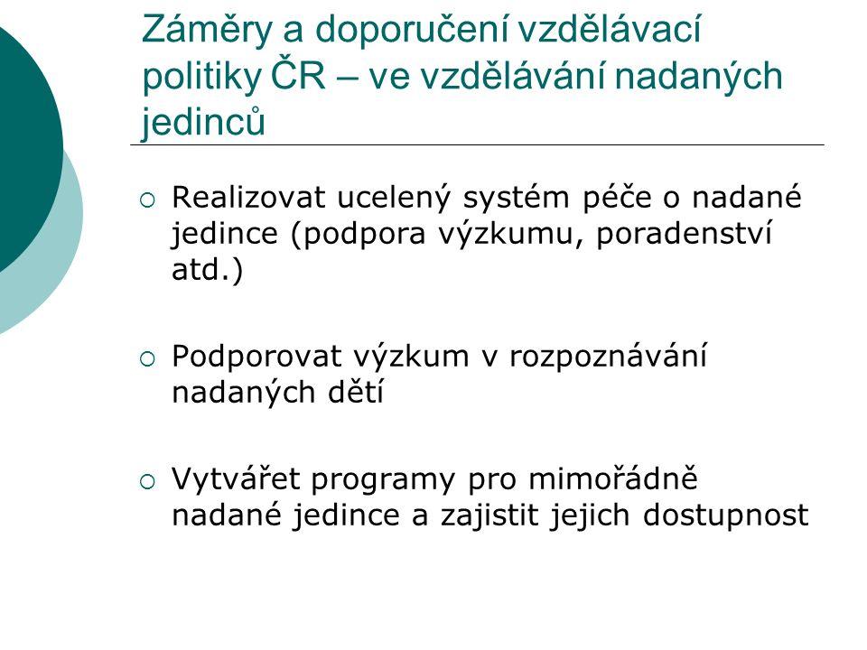 Záměry a doporučení vzdělávací politiky ČR – ve vzdělávání nadaných jedinců  Realizovat ucelený systém péče o nadané jedince (podpora výzkumu, poradenství atd.)  Podporovat výzkum v rozpoznávání nadaných dětí  Vytvářet programy pro mimořádně nadané jedince a zajistit jejich dostupnost