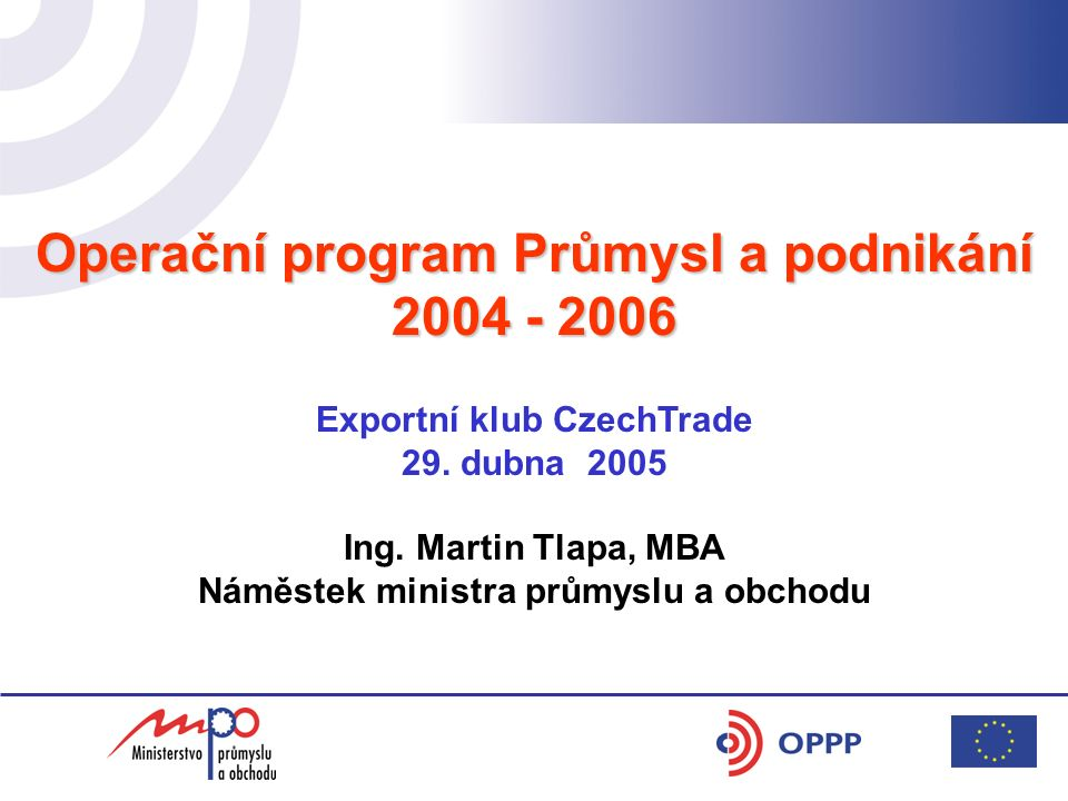 Operační program Průmysl a podnikání 2004 - 2006 Exportní klub CzechTrade 29. dubna 2005 Ing. Martin Tlapa, MBA Náměstek ministra průmyslu a obchodu