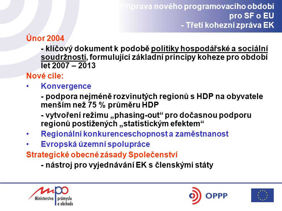 """Příprava nového programovacího období pro SF o EU - Třetí kohezní zpráva EK Únor 2004 - klíčový dokument k podobě politiky hospodářské a sociální soudržnosti, formulující základní principy koheze pro období let 2007 – 2013 Nové cíle: Konvergence - podpora nejméně rozvinutých regionů s HDP na obyvatele menším než 75 % průměru HDP - vytvoření režimu """"phasing-out pro dočasnou podporu regionů postižených """"statistickým efektem Regionální konkurenceschopnost a zaměstnanost Evropská územní spolupráce Strategické obecné zásady Společenství - nástroj pro vyjednávání EK s členskými státy"""