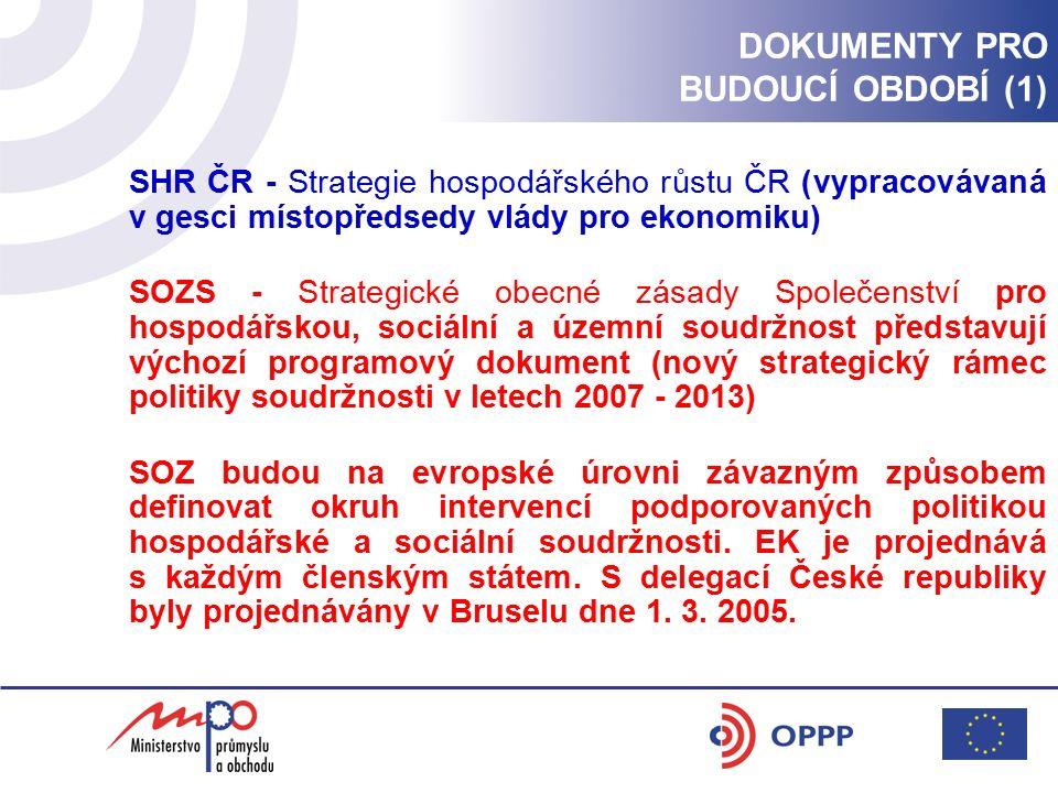 DOKUMENTY PRO BUDOUCÍ OBDOBÍ (1) SHR ČR - Strategie hospodářského růstu ČR (vypracovávaná v gesci místopředsedy vlády pro ekonomiku) SOZS - Strategické obecné zásady Společenství pro hospodářskou, sociální a územní soudržnost představují výchozí programový dokument (nový strategický rámec politiky soudržnosti v letech 2007 - 2013) SOZ budou na evropské úrovni závazným způsobem definovat okruh intervencí podporovaných politikou hospodářské a sociální soudržnosti.