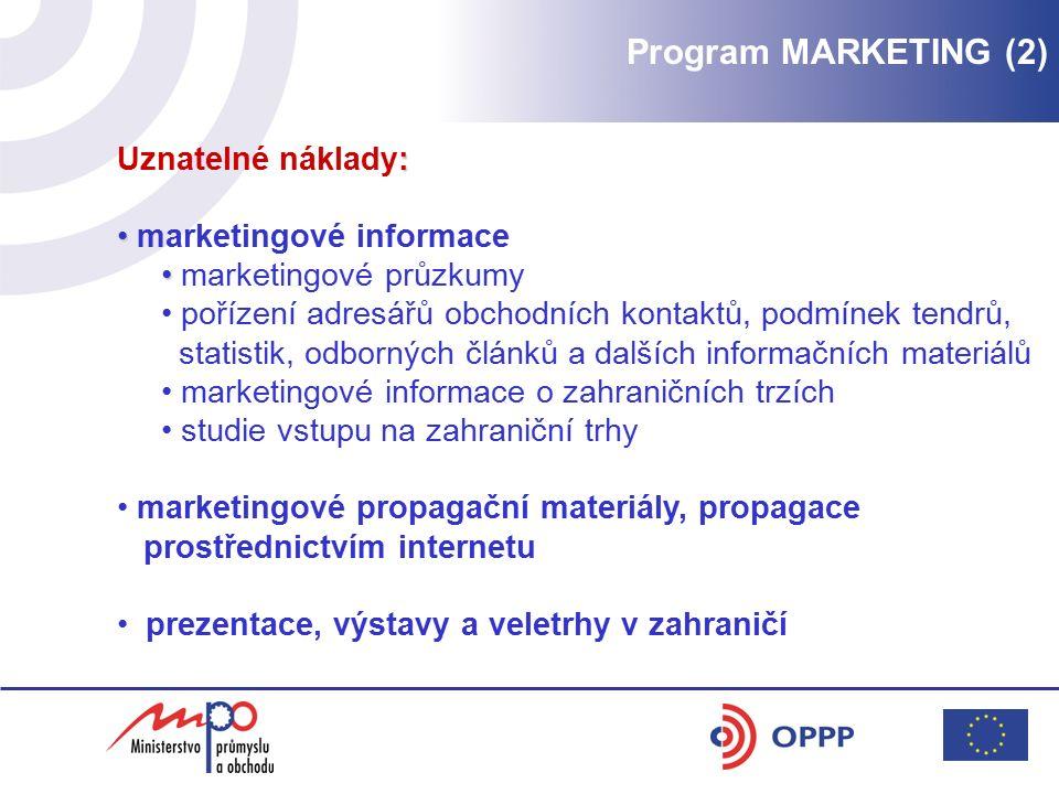 : Uznatelné náklady: marketingové informace marketingové průzkumy pořízení adresářů obchodních kontaktů, podmínek tendrů, statistik, odborných článků a dalších informačních materiálů marketingové informace o zahraničních trzích studie vstupu na zahraniční trhy marketingové propagační materiály, propagace prostřednictvím internetu prezentace, výstavy a veletrhy v zahraničí Program MARKETING (2)