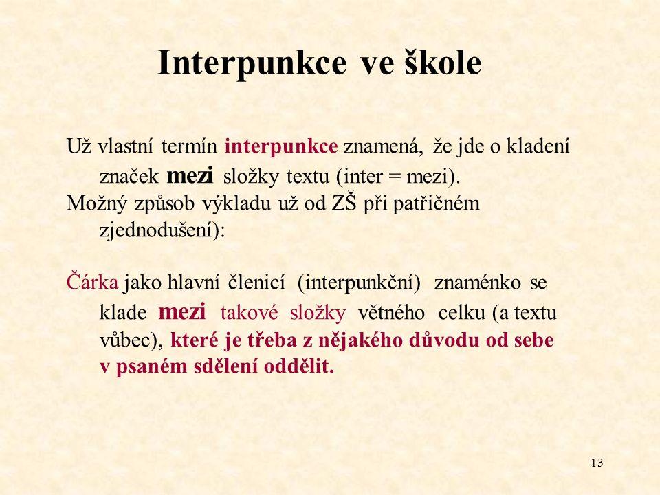 13 Interpunkce ve škole Už vlastní termín interpunkce znamená, že jde o kladení značek mezi složky textu (inter = mezi). Možný způsob výkladu už od ZŠ