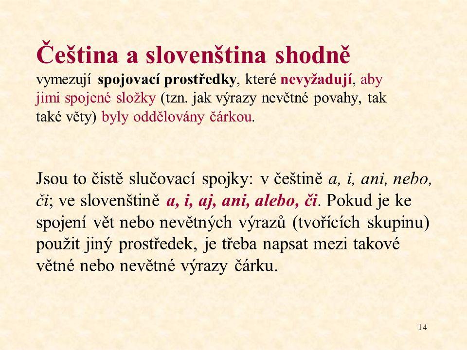 14 Čeština a slovenština shodně vymezují spojovací prostředky, které nevyžadují, aby jimi spojené složky (tzn. jak výrazy nevětné povahy, tak také vět