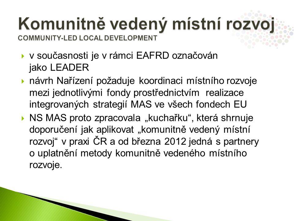 """ v současnosti je v rámci EAFRD označován jako LEADER  návrh Nařízení požaduje koordinaci místního rozvoje mezi jednotlivými fondy prostřednictvím realizace integrovaných strategií MAS ve všech fondech EU  NS MAS proto zpracovala """"kuchařku , která shrnuje doporučení jak aplikovat """"komunitně vedený místní rozvoj v praxi ČR a od března 2012 jedná s partnery o uplatnění metody komunitně vedeného místního rozvoje."""
