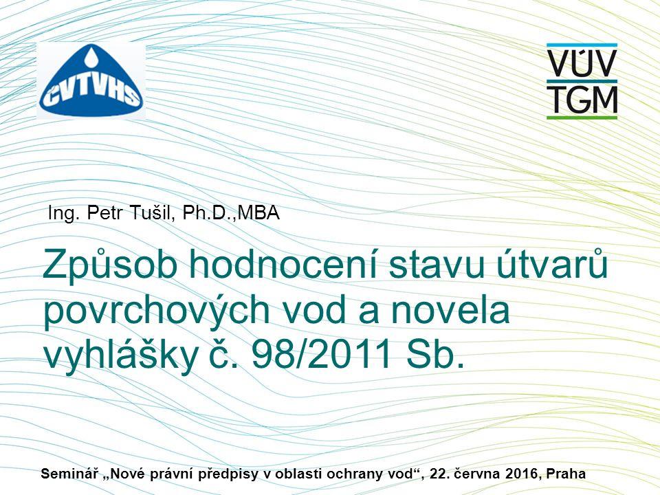 Ing. Petr Tušil, Ph.D.,MBA Způsob hodnocení stavu útvarů povrchových vod a novela vyhlášky č.