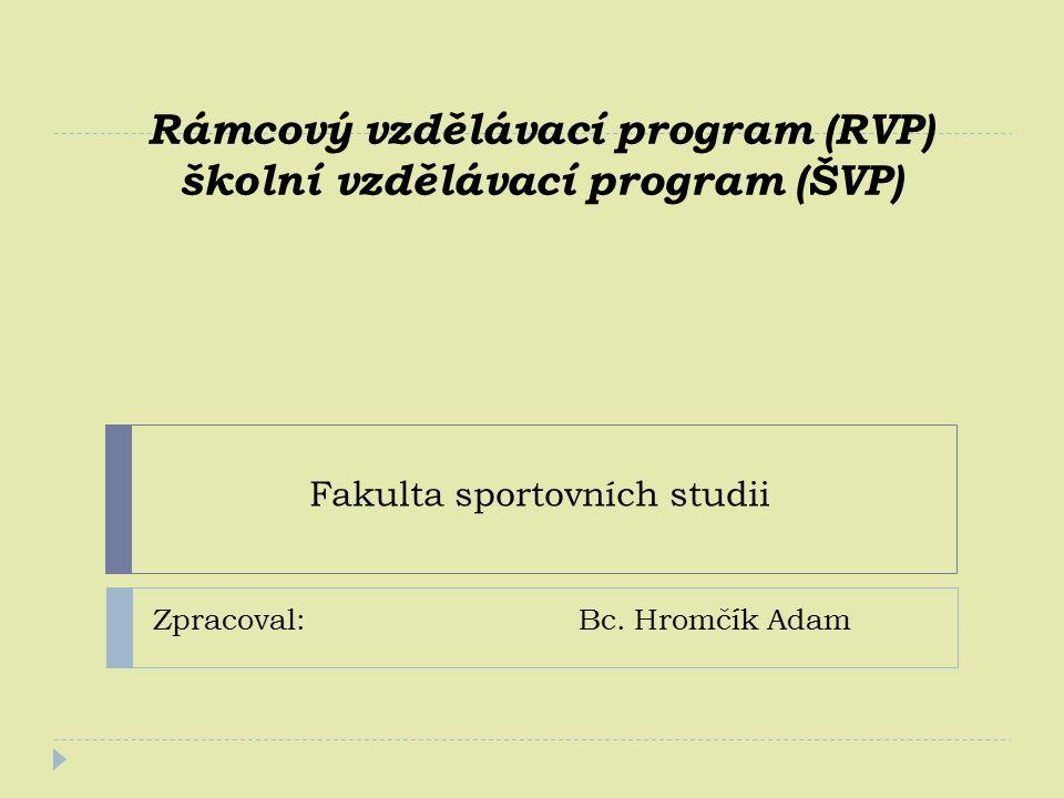 Rámcový vzdělávací program (RVP) školní vzdělávací program (ŠVP) Zpracoval: Bc. Hromčík Adam Fakulta sportovních studii