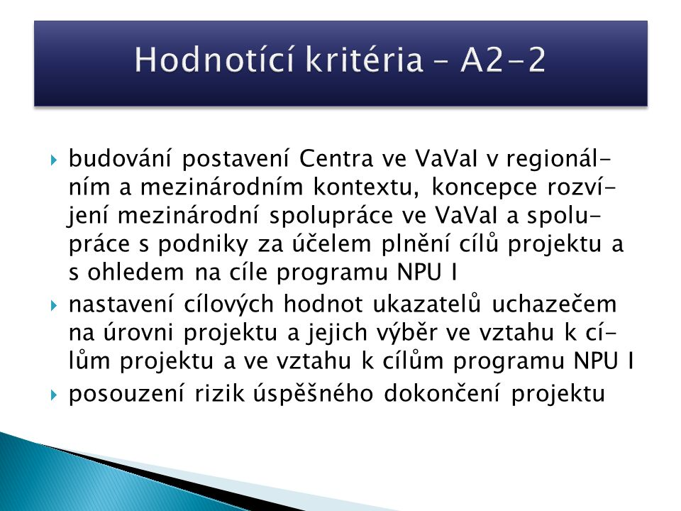  budování postavení Centra ve VaVaI v regionál- ním a mezinárodním kontextu, koncepce rozví- jení mezinárodní spolupráce ve VaVaI a spolu- práce s podniky za účelem plnění cílů projektu a s ohledem na cíle programu NPU I  nastavení cílových hodnot ukazatelů uchazečem na úrovni projektu a jejich výběr ve vztahu k cí- lům projektu a ve vztahu k cílům programu NPU I  posouzení rizik úspěšného dokončení projektu