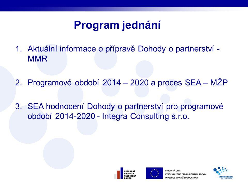 1.Aktuální informace o přípravě Dohody o partnerství - MMR 2.Programové období 2014 – 2020 a proces SEA – MŽP 3.SEA hodnocení Dohody o partnerství pro programové období 2014-2020 - Integra Consulting s.r.o.