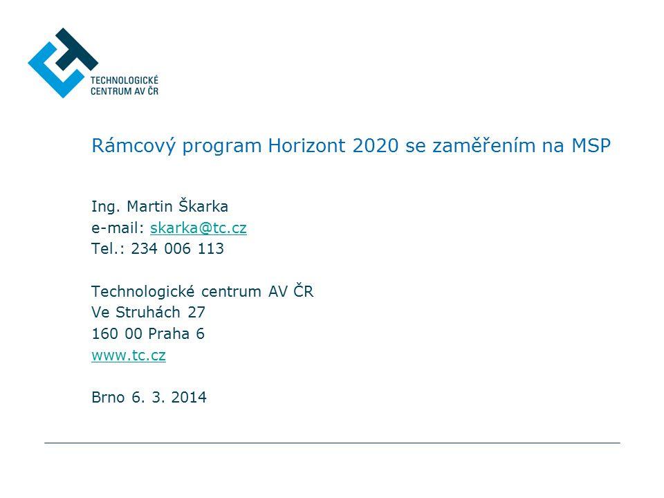 Rámcový program Horizont 2020 se zaměřením na MSP Ing. Martin Škarka e-mail: skarka@tc.czskarka@tc.cz Tel.: 234 006 113 Technologické centrum AV ČR Ve