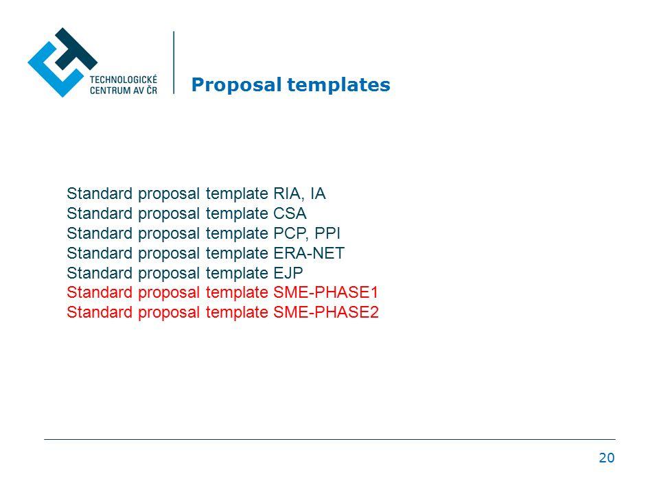 20 Proposal templates Standard proposal template RIA, IA Standard proposal template CSA Standard proposal template PCP, PPI Standard proposal template ERA-NET Standard proposal template EJP Standard proposal template SME-PHASE1 Standard proposal template SME-PHASE2