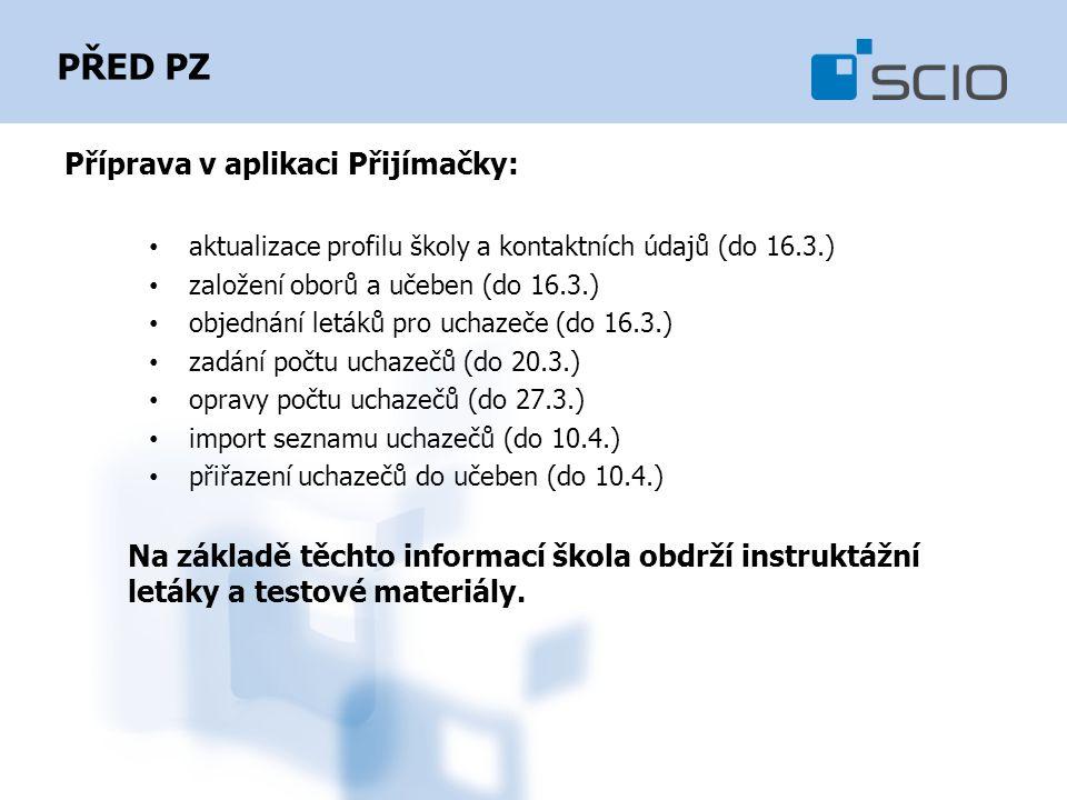 PŘED PZ Příprava v aplikaci Přijímačky: aktualizace profilu školy a kontaktních údajů (do 16.3.) založení oborů a učeben (do 16.3.) objednání letáků pro uchazeče (do 16.3.) zadání počtu uchazečů (do 20.3.) opravy počtu uchazečů (do 27.3.) import seznamu uchazečů (do 10.4.) přiřazení uchazečů do učeben (do 10.4.) Na základě těchto informací škola obdrží instruktážní letáky a testové materiály.