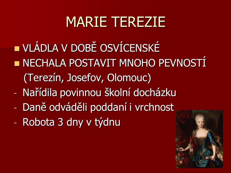 MARIE TEREZIE VLÁDLA V DOBĚ OSVÍCENSKÉ VLÁDLA V DOBĚ OSVÍCENSKÉ NECHALA POSTAVIT MNOHO PEVNOSTÍ NECHALA POSTAVIT MNOHO PEVNOSTÍ (Terezín, Josefov, Olomouc) (Terezín, Josefov, Olomouc) - Nařídila povinnou školní docházku - Daně odváděli poddaní i vrchnost - Robota 3 dny v týdnu