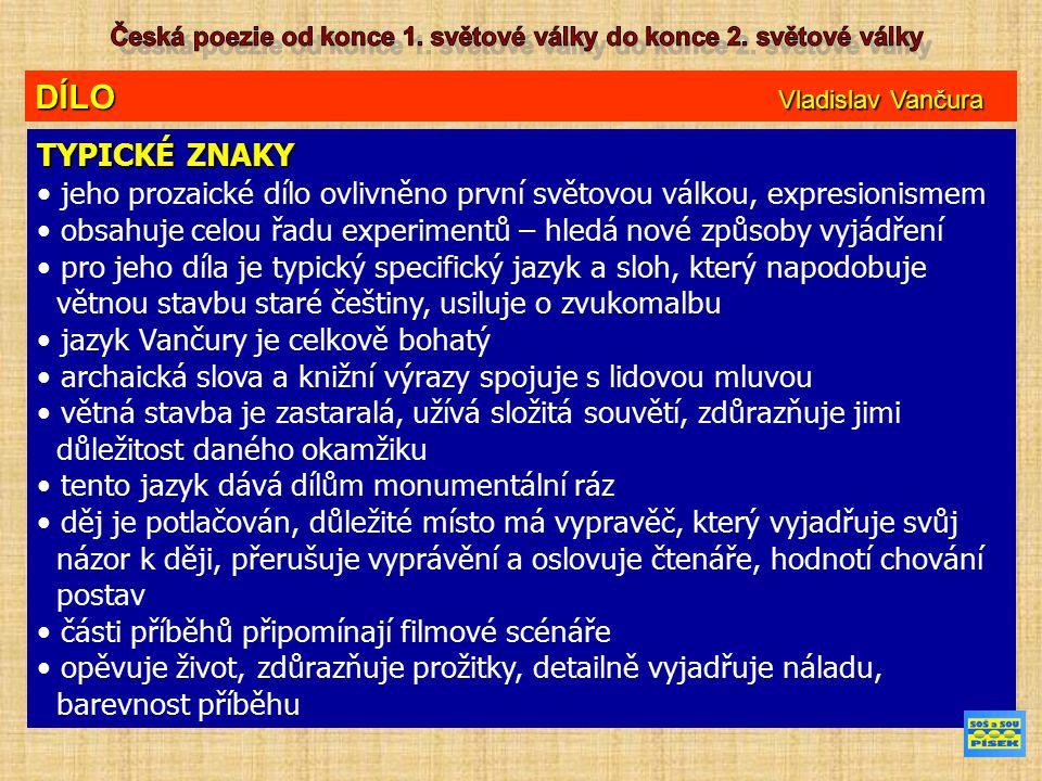 DÍLO Vladislav Vančura TYPICKÉ ZNAKY jeho prozaické dílo ovlivněno první světovou válkou, expresionismem obsahuje celou řadu experimentů – hledá nové způsoby vyjádření pro jeho díla je typický specifický jazyk a sloh, který napodobuje větnou stavbu staré češtiny, usiluje o zvukomalbu jazyk Vančury je celkově bohatý archaická slova a knižní výrazy spojuje s lidovou mluvou větná stavba je zastaralá, užívá složitá souvětí, zdůrazňuje jimi důležitost daného okamžiku tento jazyk dává dílům monumentální ráz děj je potlačován, důležité místo má vypravěč, který vyjadřuje svůj názor k ději, přerušuje vyprávění a oslovuje čtenáře, hodnotí chování postav části příběhů připomínají filmové scénáře opěvuje život, zdůrazňuje prožitky, detailně vyjadřuje náladu, barevnost příběhu