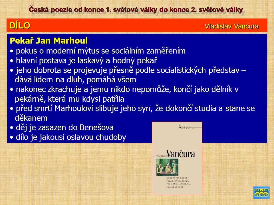 DÍLO Vladislav Vančura Pekař Jan Marhoul pokus o moderní mýtus se sociálním zaměřením hlavní postava je laskavý a hodný pekař jeho dobrota se projevuje přesně podle socialistických představ – dává lidem na dluh, pomáhá všem nakonec zkrachuje a jemu nikdo nepomůže, končí jako dělník v pekárně, která mu kdysi patřila před smrtí Marhoulovi slibuje jeho syn, že dokončí studia a stane se děkanem děj je zasazen do Benešova dílo je jakousi oslavou chudoby