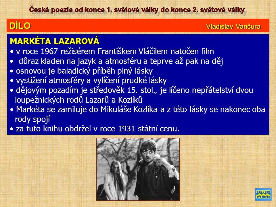DÍLO Vladislav Vančura MARKÉTA LAZAROVÁ v roce 1967 režisérem Františkem Vláčilem natočen film důraz kladen na jazyk a atmosféru a teprve až pak na děj osnovou je baladický příběh plný lásky vystižení atmosféry a vylíčení prudké lásky dějovým pozadím je středověk 15.