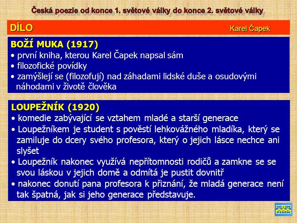 DÍLO Karel Čapek BOŽÍ MUKA (1917) první kniha, kterou Karel Čapek napsal sám filozofické povídky zamýšlejí se (filozofují) nad záhadami lidské duše a osudovými náhodami v životě člověka LOUPEŽNÍK (1920) komedie zabývající se vztahem mladé a starší generace Loupežníkem je student s pověstí lehkovážného mladíka, který se zamiluje do dcery svého profesora, který o jejich lásce nechce ani slyšet Loupežník nakonec využívá nepřítomnosti rodičů a zamkne se se svou láskou v jejich domě a odmítá je pustit dovnitř nakonec donutí pana profesora k přiznání, že mladá generace není tak špatná, jak si jeho generace představuje.