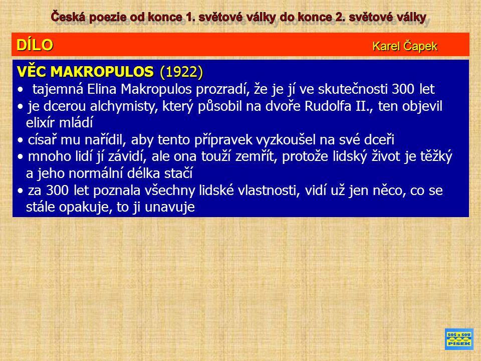DÍLO Karel Čapek VĚC MAKROPULOS (1922) tajemná Elina Makropulos prozradí, že je jí ve skutečnosti 300 let je dcerou alchymisty, který působil na dvoře Rudolfa II., ten objevil elixír mládí císař mu nařídil, aby tento přípravek vyzkoušel na své dceři mnoho lidí jí závidí, ale ona touží zemřít, protože lidský život je těžký a jeho normální délka stačí za 300 let poznala všechny lidské vlastnosti, vidí už jen něco, co se stále opakuje, to ji unavuje