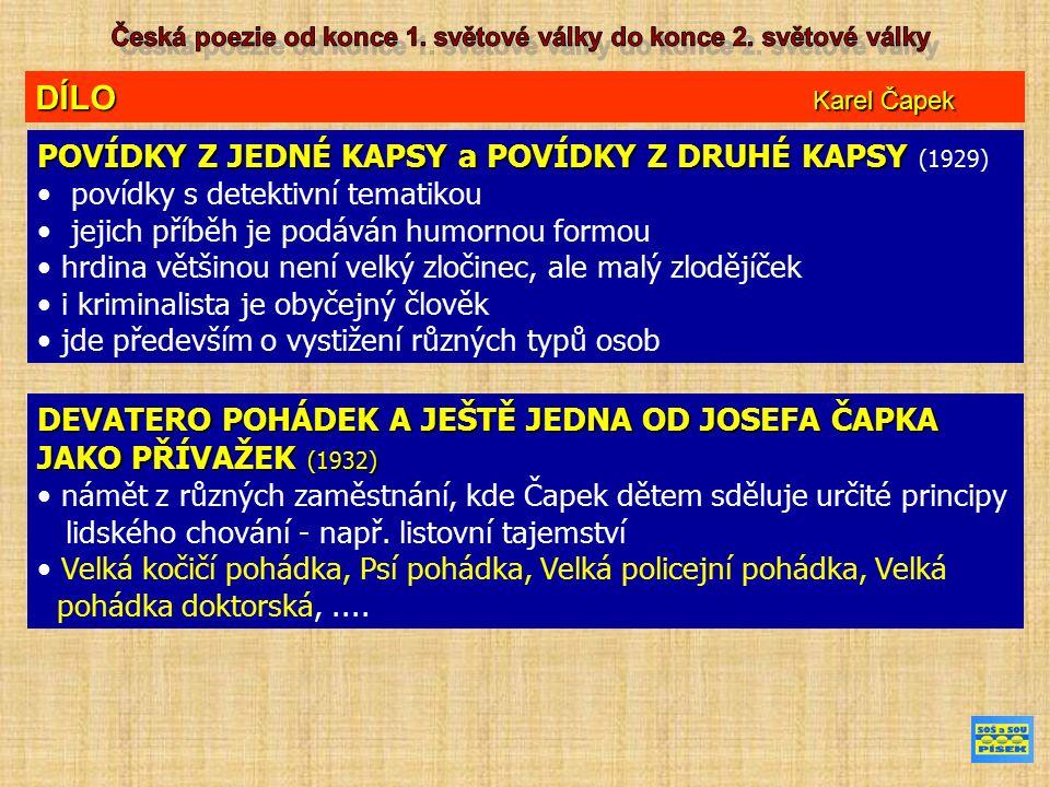 DÍLO Karel Čapek POVÍDKY Z JEDNÉ KAPSY a POVÍDKY Z DRUHÉ KAPSY POVÍDKY Z JEDNÉ KAPSY a POVÍDKY Z DRUHÉ KAPSY (1929) povídky s detektivní tematikou jejich příběh je podáván humornou formou hrdina většinou není velký zločinec, ale malý zlodějíček i kriminalista je obyčejný člověk jde především o vystižení různých typů osob DEVATERO POHÁDEK A JEŠTĚ JEDNA OD JOSEFA ČAPKA JAKO PŘÍVAŽEK (1932) námět z různých zaměstnání, kde Čapek dětem sděluje určité principy lidského chování - např.