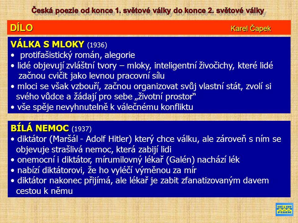 """DÍLO Karel Čapek VÁLKA S MLOKY VÁLKA S MLOKY (1936) protifašistický román, alegorie lidé objevují zvláštní tvory – mloky, inteligentní živočichy, které lidé začnou cvičit jako levnou pracovní sílu mloci se však vzbouří, začnou organizovat svůj vlastní stát, zvolí si svého vůdce a žádají pro sebe """"životní prostor vše spěje nevyhnutelně k válečnému konfliktu BÍLÁ NEMOC BÍLÁ NEMOC (1937) diktátor (Maršál - Adolf Hitler) který chce válku, ale zároveň s ním se objevuje strašlivá nemoc, která zabijí lidi onemocní i diktátor, mírumilovný lékař (Galén) nachází lék nabízí diktátorovi, že ho vyléčí výměnou za mír diktátor nakonec přijímá, ale lékař je zabit zfanatizovaným davem cestou k němu"""