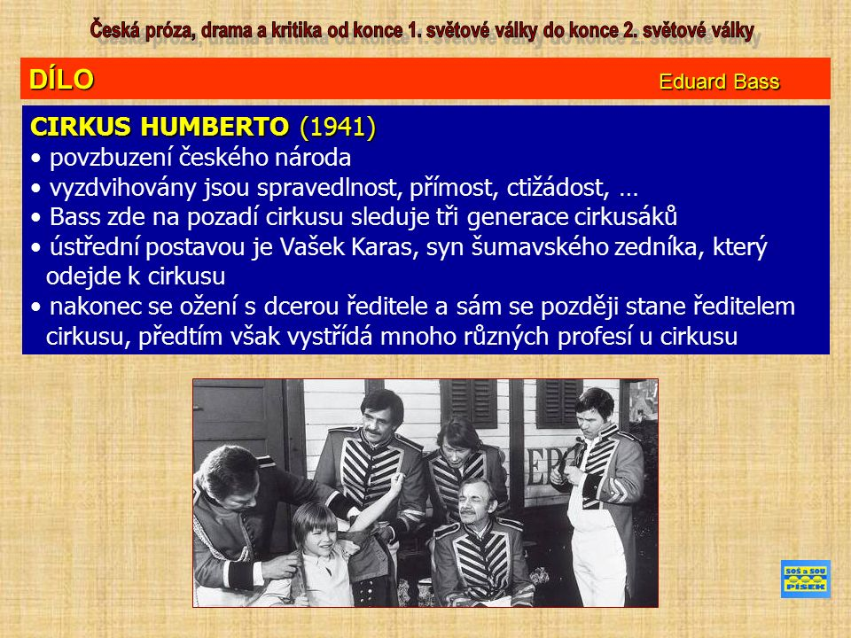 DÍLO Eduard Bass CIRKUS HUMBERTO (1941) povzbuzení českého národa vyzdvihovány jsou spravedlnost, přímost, ctižádost, … Bass zde na pozadí cirkusu sleduje tři generace cirkusáků ústřední postavou je Vašek Karas, syn šumavského zedníka, který odejde k cirkusu nakonec se ožení s dcerou ředitele a sám se později stane ředitelem cirkusu, předtím však vystřídá mnoho různých profesí u cirkusu