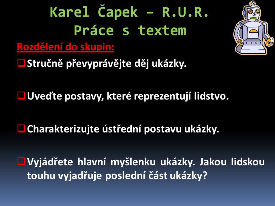 Karel Čapek – R.U.R. Práce s textem Rozdělení do skupin:  Stručně převyprávějte děj ukázky.  Uveďte postavy, které reprezentují lidstvo.  Charakter