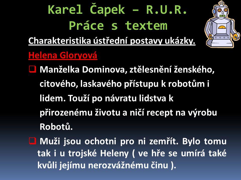 Karel Čapek – R.U.R. Práce s textem Charakteristika ústřední postavy ukázky. Helena Gloryová  Manželka Dominova, ztělesnění ženského, citového, laska