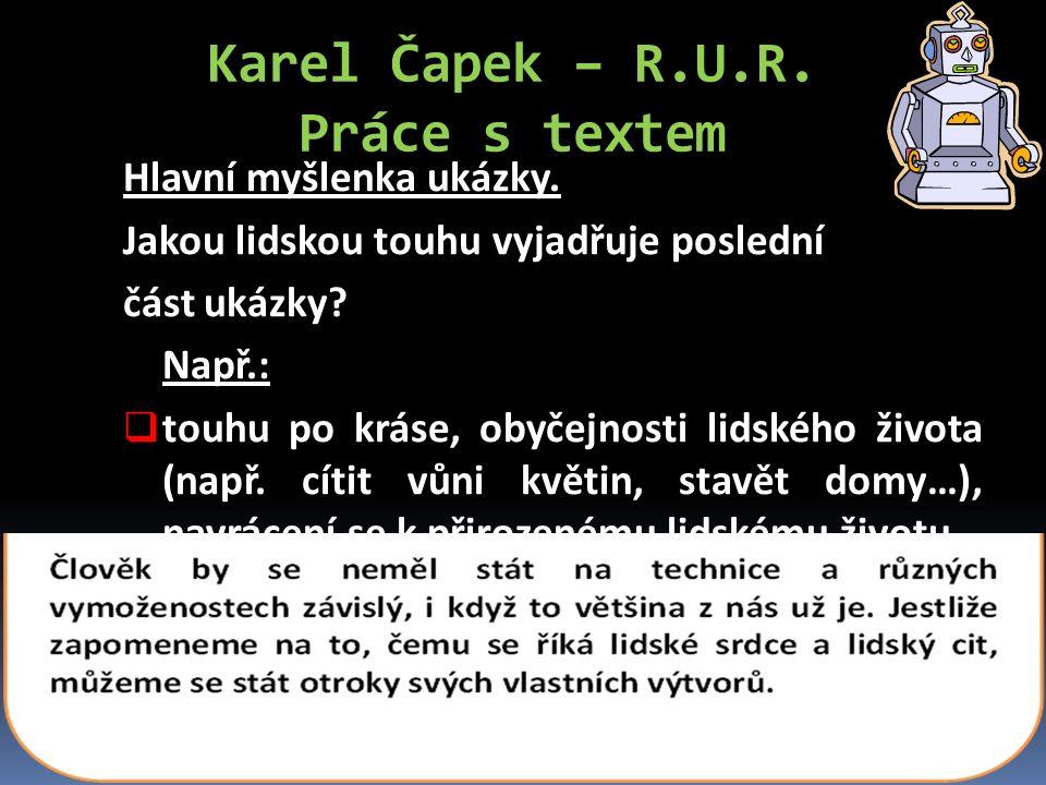 Karel Čapek – R.U.R. Práce s textem Hlavní myšlenka ukázky. Jakou lidskou touhu vyjadřuje poslední část ukázky? Např.:  touhu po kráse, obyčejnosti l