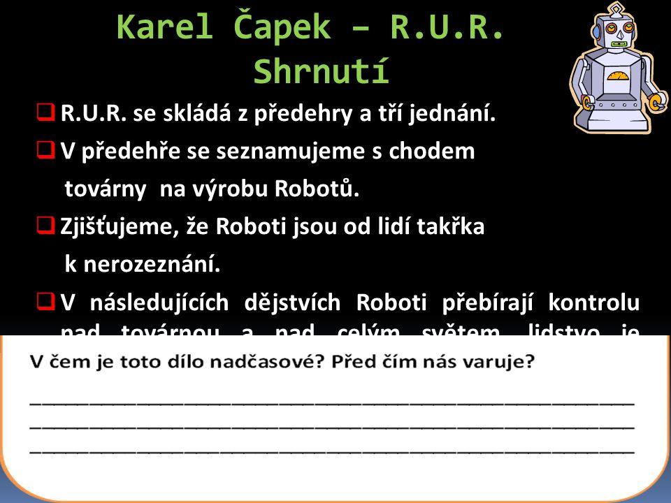 Karel Čapek – R.U.R. Shrnutí  R.U.R. se skládá z předehry a tří jednání.  V předehře se seznamujeme s chodem továrny na výrobu Robotů.  Zjišťujeme,