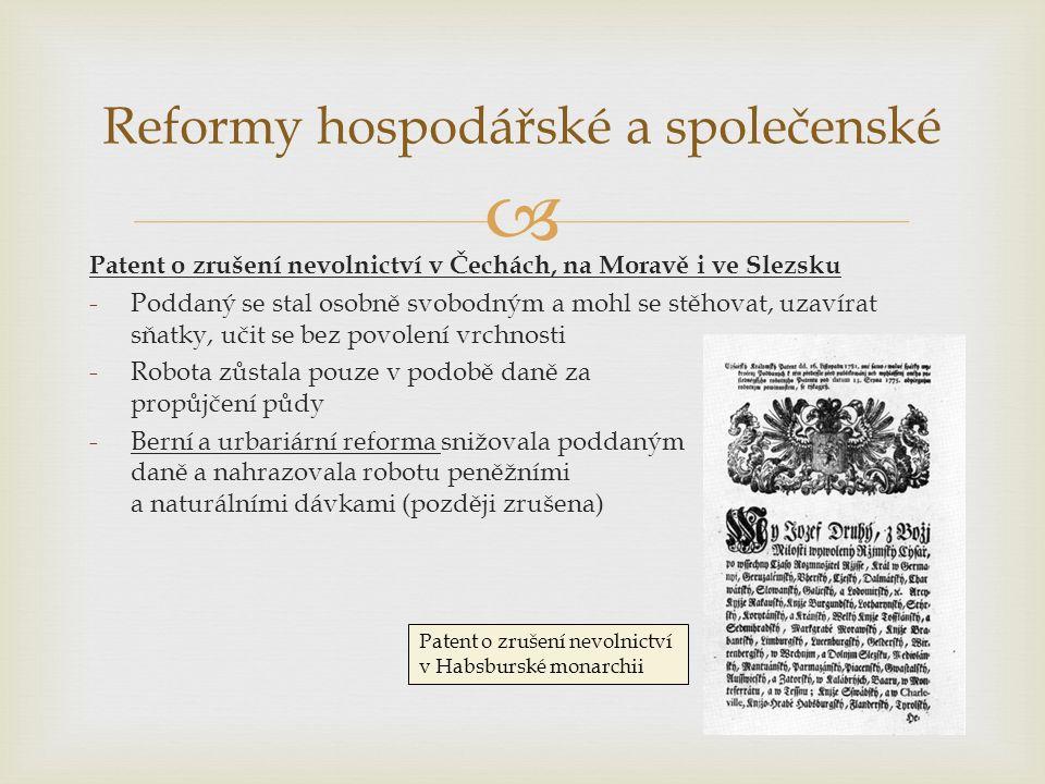  Reformy hospodářské a společenské Patent o zrušení nevolnictví v Čechách, na Moravě i ve Slezsku -Poddaný se stal osobně svobodným a mohl se stěhovat, uzavírat sňatky, učit se bez povolení vrchnosti -Robota zůstala pouze v podobě daně za propůjčení půdy -Berní a urbariární reforma snižovala poddaným daně a nahrazovala robotu peněžními a naturálními dávkami (později zrušena) Patent o zrušení nevolnictví v Habsburské monarchii