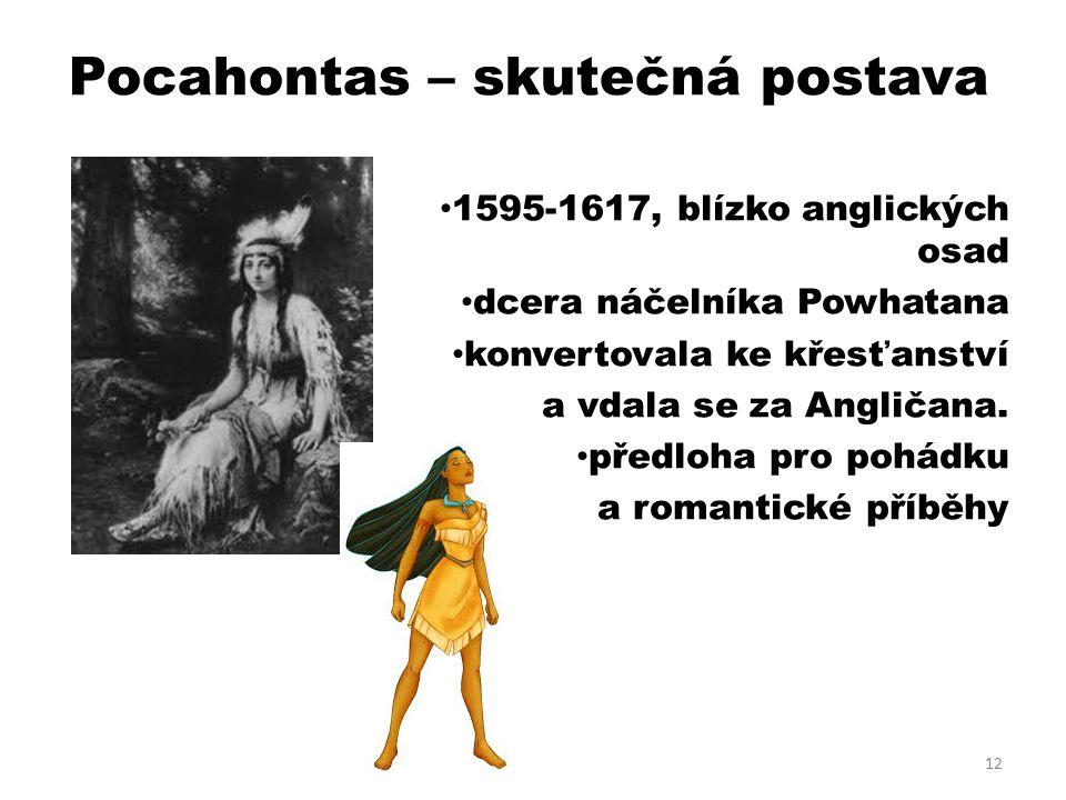 Pocahontas – skutečná postava 1595-1617, blízko anglických osad dcera náčelníka Powhatana konvertovala ke křesťanství a vdala se za Angličana.