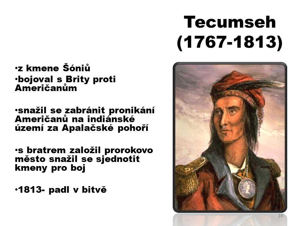 Tecumseh (1767-1813) z kmene Šóniů bojoval s Brity proti Američanůma snažil se zabránit pronikání Američanů na indiánské území za Apalačské pohoří s bratrem založil prorokovo město snažil se sjednotit kmeny pro boj 1813- padl v bitvě 16