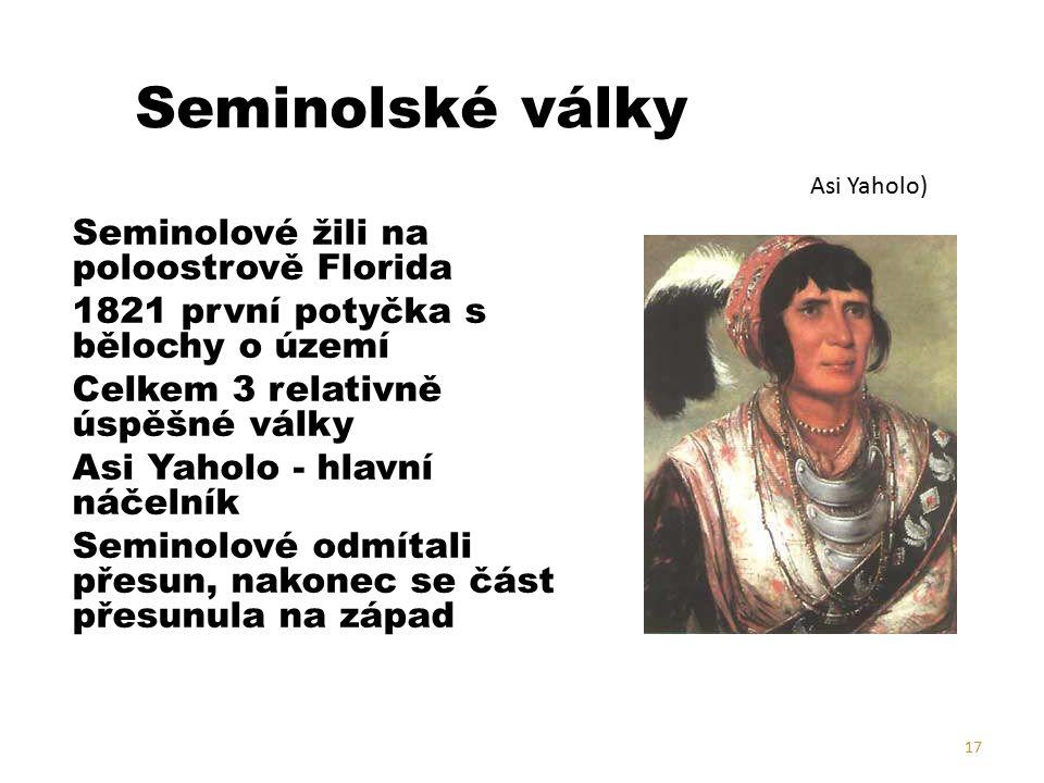 Seminolské války Seminolové žili na poloostrově Florida 1821 první potyčka s bělochy o území Celkem 3 relativně úspěšné války Asi Yaholo - hlavní náčelník Seminolové odmítali přesun, nakonec se část přesunula na západ 17 Asi Yaholo)