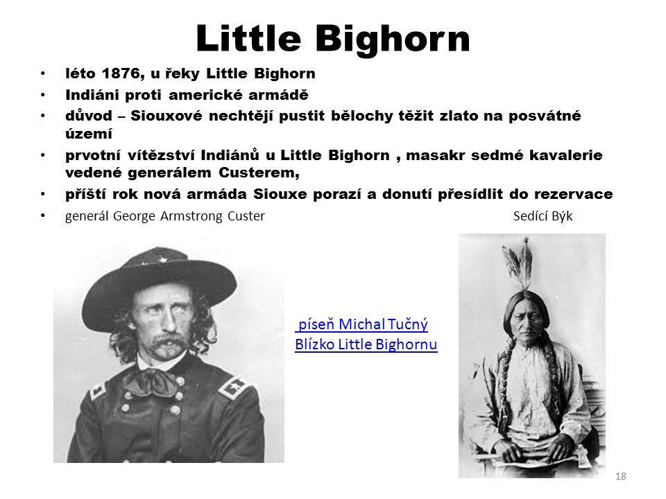 Little Bighorn léto 1876, u řeky Little Bighorn Indiáni proti americké armádě důvod – Siouxové nechtějí pustit bělochy těžit zlato na posvátné území prvotní vítězství Indiánů u Little Bighorn, masakr sedmé kavalerie vedené generálem Custerem, příští rok nová armáda Siouxe porazí a donutí přesídlit do rezervace generál George Armstrong Custer Sedící Býk 18 píseň Michal Tučný Blízko Little Bighornu