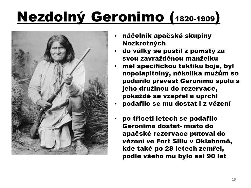 Nezdolný Geronimo ( 1820-1909 ) náčelník apačské skupiny Nezkrotných do války se pustil z pomsty za svou zavražděnou manželku měl specifickou taktiku boje, byl nepolapitelný, několika mužům se podařilo převést Geronima spolu s jeho družinou do rezervace, pokaždé se vzepřel a uprchl podařilo se mu dostat i z vězení po třiceti letech se podařilo Geronima dostat- místo do apačské rezervace putoval do vězení ve Fort Sillu v Oklahomě, kde také po 28 letech zemřel, podle všeho mu bylo asi 90 let 19